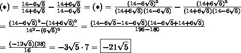 (*)=\frac{14-6\sqrt5}{14+6\sqrt5}-\frac{14+6\sqrt5}{14-6\sqrt5}=(*)=\frac{(14-6\sqrt5)^2}{(14+6\sqrt5)(14-6\sqrt5)}-\frac{(14+6\sqrt5)^2}{(14+6\sqrt5)(14-6\sqrt5)}\\\\=\frac{(14-6\sqrt5)^2-(14+6\sqrt5)^2}{14^2-(6\sqrt5)^2}=\frac{(14-6\sqrt5-14-6\sqrt5)(14-6\sqrt5+14+6\sqrt5)}{196-180}\\\\=\frac{(-12\sqrt5)(28)}{16}=-3\sqrt5\cdot7=\boxed{-21\sqrt5}