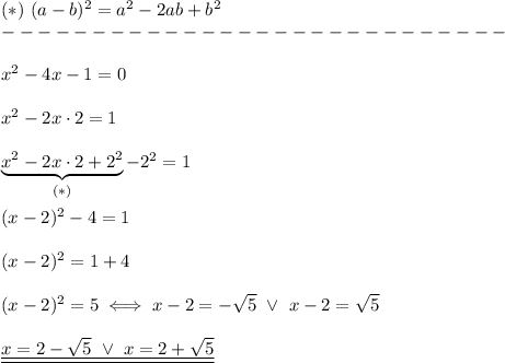 (*)\ (a-b)^2=a^2-2ab+b^2\\----------------------------\\\\x^2-4x-1=0\\\\x^2-2x\cdot2=1\\\\\underbrace{x^2-2x\cdot2+2^2}_{(*)}-2^2=1\\\\(x-2)^2-4=1\\\\(x-2)^2=1+4\\\\(x-2)^2=5\iff x-2=-\sqrt5\ \vee\ x-2=\sqrt5\\\\\underline{\underline{x=2-\sqrt5\ \vee\ x=2+\sqrt5}}