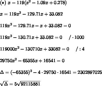(*)\ x=119(x^2-1.09x+0.278)\\\\x=119x^2-129.71x+33.082\\\\119x^2-129.71x-x+33.082=0\\\\119x^2-130.71x+33.082=0\ \ \ \ /\cdot1000\\\\119000x^2-130710x+33082=0\ \ \ \ /:4\\\\29750x^2-65355x+16541=0\\\\\Delta=(-65355)^2-4\cdot29750\cdot16541=2302897025\\\\\sqrt\Delta=5\sqrt{92115881}