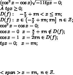 (\cos^2x-\cos x)\sqrt{-11tgx}=0;\\tgx\geq0;\\ D(f):\ \ \ -\frac\pi2 +\pi n<x\leq\pi n;\\D(f):\ x\in\left(-\frac\pi2+\pi n;\pi n\right]\ n\in Z;\\\cos^2x-\cos x=0;\\\cos x=0\ \ x=\frac\pi2+\pi n\notin D(f);\\\cos x=1\ \ x=2\pi n\in D(f);\\tgx=0;\ \ x=\pi n;\\\\\\\\\\<span>x=\pi n,\ n\in Z.