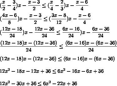 (\dfrac{x}{2}-\dfrac{3}{4})x-\dfrac{x-3}{2}\le (\dfrac{x}{4}-\dfrac{2}{3})x-\dfrac{x-6}{4}\\\\(\dfrac{4x-6}{8})x-\dfrac{x-3}{2}\le (\dfrac{3x-8}{12})x-\dfrac{x-6}{4}\\\\(\dfrac{12x-18}{24})x-\dfrac{12x-36}{24}\le \dfrac{6x-16}{24})x-\dfrac{6x-36}{24}\\\\\dfrac{(12x-18)x-(12x-36)}{24}\le \dfrac{(6x-16)x-(6x-36)}{24}\\\\(12x-18)x-(12x-36)\le (6x-16)x-(6x-36)\\\\12x^2-18x-12x+36\le6x^2-16x-6x+36\\\\12x^2-30x+36\le6x^2-22x+36