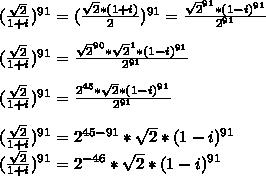 (\frac{\sqrt{2}}{1+i})^{91}=(\frac{\sqrt{2}*(1+i)}{2})^{91}=\frac{\sqrt{2}^{91}*(1-i)^{91}}{2^{91}}\\\\(\frac{\sqrt{2}}{1+i})^{91}=\frac{\sqrt{2}^{90}*\sqrt{2}^{1}*(1-i)^{91}}{2^{91}}\\\\(\frac{\sqrt{2}}{1+i})^{91}=\frac{2^{45}*\sqrt{2}*(1-i)^{91}}{2^{91}}\\\\(\frac{\sqrt{2}}{1+i})^{91}=2^{45-91}*\sqrt{2}*(1-i)^{91}\\(\frac{\sqrt{2}}{1+i})^{91}=2^{-46}*\sqrt{2}*(1-i)^{91}