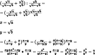 (\frac{\sqrt{a}}{\sqrt{a}-\sqrt{b}}+\frac{\sqrt{a}}{\sqrt{b}}):\frac{\sqrt{b}}{\sqrt{a}-\sqrt{b}}= \\ \\=(\frac{\sqrt{a}}{\sqrt{a}-\sqrt{b}}+\frac{\sqrt{a}}{\sqrt{b}})\frac{\sqrt{a}-\sqrt{b}}{\sqrt{b}} \\ \\x=\sqrt{a} \\ \\y=\sqrt{b} \\ \\=(\frac{x}{x-y}+\frac{x}{y})\frac{x-y}{y}=(\frac{xy}{(x-y)y}+\frac{x(x-y)}{y(x-y)})\frac{x-y}{y}= \\ \\=\frac{xy+x^2-xy}{y(x-y)}*\frac{x-y}{y}=\frac{x^2}{y(x-y)}*\frac{x-y}{y}=\frac{x^2(x-y)}{y^2(x-y)}=\frac{x^2}{y^2}=\frac{a}{b}
