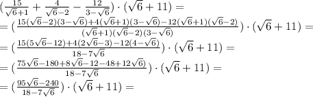 (\frac{15}{\sqrt{6}+1}+ \frac{4}{\sqrt{6}-2}- \frac{12}{3-\sqrt{6}})\cdot(\sqrt{6}+11)=\\ =(\frac{15(\sqrt{6}-2)(3-\sqrt{6})+4(\sqrt{6}+1)(3-\sqrt{6})-12(\sqrt{6}+1)(\sqrt{6}-2)}{(\sqrt{6}+1)(\sqrt{6}-2)(3-\sqrt{6})})\cdot(\sqrt{6}+11)=\\ =(\frac{15(5\sqrt{6}-12)+4(2\sqrt{6}-3)-12(4-\sqrt{6})}{18-7\sqrt6})\cdot(\sqrt{6}+11)=\\ =(\frac{75\sqrt{6}-180+8\sqrt{6}-12-48+12\sqrt{6})}{18-7\sqrt6})\cdot(\sqrt{6}+11)=\\ =(\frac{95\sqrt{6}-240}{18-7\sqrt6})\cdot(\sqrt{6}+11)=\\