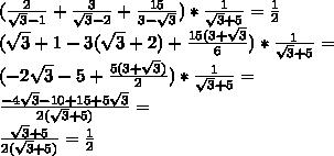 (\frac{2}{\sqrt{3}-1}+\frac{3}{\sqrt{3}-2}+\frac{15}{3-\sqrt{3}})*\frac{1}{\sqrt{3}+5}=\frac{1}{2} \\(\sqrt{3}+1-3(\sqrt{3}+2)+\frac{15(3+\sqrt{3}}{6})*\frac{1}{\sqrt{3}+5}=\\(-2\sqrt{3}-5+\frac{5(3+\sqrt{3})}{2})*\frac{1}{\sqrt{3}+5}=\\\frac{-4\sqrt{3}-10+15+5\sqrt{3}}{2(\sqrt{3}+5)}=\\\frac{\sqrt{3}+5}{2(\sqrt{3}+5)}=\frac{1}{2}
