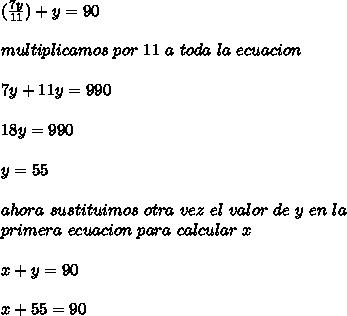 (\frac{7y}{11})+y=90\\ \\multiplicamos\ por\ 11\ a\ toda\ la\ ecuacion\\ \\7y+11y=990\\ \\18y=990\\ \\y=55\\ \\ ahora\ sustituimos\ otra\ vez\ el\ valor\ de\ y\ en\ la\\ primera\ ecuacion\ para\ calcular\ x\\ \\x+y=90\\ \\x+55=90