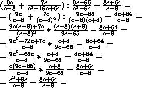 (\frac{9c}{c-8}+\frac{7c}{c^2-16c+64}) : \frac{9c-65}{c^2-64}-\frac{8c+64}{c-8}=\\\= (\frac{9c}{c-8}+\frac{7c}{(c-8)^2}) : \frac{9c-65}{(c-8)(c+8)}-\frac{8c+64}{c-8}=\\\=\frac{9c(c-8)+7c}{(c-8)^2} * \frac{(c-8)(c+8)}{9c-65}-\frac{8c+64}{c-8}=\\\=\frac{9c^2-72c+7c}{c-8} * \frac{c+8}{9c-65}-\frac{8c+64}{c-8}=\\\=\frac{9c^2-65c}{c-8} * \frac{c+8}{9c-65}-\frac{8c+64}{c-8}=\\\=\frac{c(9c-65)}{c-8} * \frac{c+8}{9c-65}-\frac{8c+64}{c-8}=\\\=\frac{c^2+8c}{c-8}-\frac{8c+64}{c-8}=