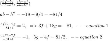 (\frac{hf-bg}{ab-h^2}, \frac{gh-af}{ab-h^2})\\\\ ab-h^2=-18-9/4=-81/4\\\\\frac{3f/2+9g}{-81/4}=2,\ \ => 3f+18g=-81,\ \ --equation\ 1\\\\\frac{3g/2-2f}{-81/4}=-1,\ \ 3g-4f=81/2,\ \ --equation\ 2\\\\