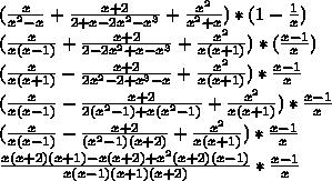(\frac{x}{x^2-x}+\frac{x+2}{2+x-2x^2-x^3}+\frac{x^2}{x^2+x})*(1-\frac{1}{x})\\(\frac{x}{x(x-1)}+\frac{x+2}{2-2x^2+x-x^3}+\frac{x^2}{x(x+1)})*(\frac{x-1}{x})\\(\frac{x}{x(x+1)}-\frac{x+2}{2x^2-2+x^3-x}+\frac{x^2}{x(x+1)})*\frac{x-1}{x}\\(\frac{x}{x(x-1)}-\frac{x+2}{2(x^2-1)+x(x^2-1)}+\frac{x^2}{x(x+1)})* \frac{x-1}{x}\\(\frac{x}{x(x-1)}-\frac{x+2}{(x^2-1)(x+2)}+\frac{x^2}{x(x+1)})* \frac{x-1}{x}\\ \frac{x(x+2)(x+1)-x(x+2)+x^2(x+2)(x-1)}{x(x-1)(x+1)(x+2)}*\frac{x-1}{x}\\