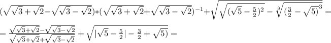 (\sqrt{\sqrt{3}+\sqrt{2}}-\sqrt{\sqrt{3}-\sqrt{2}})*(\sqrt{\sqrt{3}+\sqrt{2}}+\sqrt{\sqrt{3}-\sqrt{2}}) ^{-1}  +\sqrt{\sqrt{(\sqrt{5}-\frac{5}{2})^{2}}-\sqrt[3]{(\frac{3}{2}-\sqrt{5)}^{3}}}}=\\\ =\frac{\sqrt{\sqrt{3}+\sqrt{2}}-\sqrt{\sqrt{3}-\sqrt{2}}}{\sqrt{\sqrt{3}+\sqrt{2}}+\sqrt{\sqrt{3}-\sqrt{2}}}  +\sqrt{|\sqrt{5}-\frac{5}{2}|-\frac{3}{2}+\sqrt{5)}}=\\\