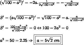 (\sqrt{100-a^2})'=-2a.\frac{1}{2\sqrt{100-a^2}}=-\frac{a}{\sqrt{100-a^2}}\\ \\ \\S'=(a\sqrt{100-a^2})'=\sqrt{100-a^2}-a.\frac{a}{\sqrt{100-a^2}}\\ \\ S'=\frac{100-a^2-a^2}{\sqrt{100-a^2}}=0\Leftrightarrow 100-2a^2=0\\ \\ a^2=50=2.25\Rightarrow \boxed{\boxed{a=5\sqrt2\ cm}}