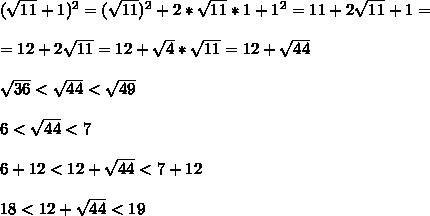 (\sqrt{11}+1)^2=(\sqrt{11})^2+2*\sqrt{11}*1+1^2=11+2\sqrt{11}+1= \\ \\ =12+2\sqrt{11}= 12+\sqrt4*\sqrt{11}=12+\sqrt{44} \\ \\ \sqrt{36}<\sqrt{44}<\sqrt{49} \\ \\ 6<\sqrt{44}<7 \\ \\ 6+12<12+\sqrt{44}<7+12 \\ \\ 18<12+\sqrt{44}<19