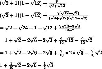 (\sqrt{2}+1)(1-\sqrt{12} ) + \frac{9}{\sqrt{2}+\sqrt{12}} = \\ \\ (\sqrt{2}+1)(1-\sqrt{12} ) + \frac{9(\sqrt{12}-\sqrt{2})}{(\sqrt{2}+\sqrt{12})(\sqrt{12}-\sqrt{2})} \\ \\ = \sqrt2 - \sqrt{24} + 1 - \sqrt{12} + \frac{9\sqrt{12}-9\sqrt2}{12 - 2} \\ \\ = 1+\sqrt2 -2\sqrt6-2\sqrt3 + \frac{9}{10}\sqrt{12}-\frac{9}{10}\sqrt{2} \\ \\ = 1+\sqrt2 -2\sqrt6-2\sqrt3 + \frac{9}{10}*2*\sqrt{3}-\frac{9}{10}\sqrt{2} \\ \\ 1+  \frac{1}{10}\sqrt2 - 2\sqrt6 - \frac{1}{5}\sqrt3 \\