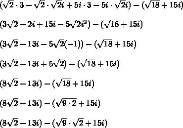 (\sqrt{2}\cdot3-\sqrt{2}\cdot\sqrt{2}i+5i\cdot3-5i\cdot\sqrt{2}i)-(\sqrt{18}+15i)\\ \\(3\sqrt{2}-2i+15i-5\sqrt{2}i^2)-(\sqrt{18}+15i)\\ \\(3\sqrt{2}+13i-5\sqrt{2}(-1))-(\sqrt{18}+15i)\\ \\(3\sqrt{2}+13i+5\sqrt{2})-(\sqrt{18}+15i)\\ \\(8\sqrt{2}+13i)-(\sqrt{18}+15i)\\ \\(8\sqrt{2}+13i)-(\sqrt{9\cdot2}+15i)\\ \\(8\sqrt{2}+13i)-(\sqrt{9}\cdot\sqrt{2}+15i)