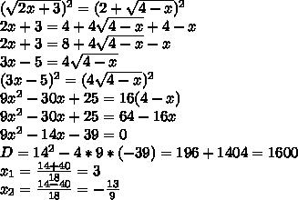 (sqrt{2x+3})^2=(2+sqrt{4-x})^2 2x+3=4+4sqrt{4-x}+4-x 2x+3=8+4sqrt{4-x}-x 3x-5=4sqrt{4-x} (3x-5)^2=(4sqrt{4-x})^2 9x^2-30x+25=16(4-x) 9x^2-30x+25=64-16x 9x^2-14x-39=0 D=14^2-4*9*(-39)=196+1404=1600 x_1=frac{14+40}{18}=3 x_2=frac{14-40}{18}=-frac{13}{9}