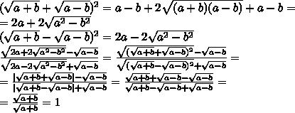 (\sqrt{a+b}+\sqrt{a-b})^2=a-b+2\sqrt{(a+b)(a-b)}+a-b=\=2a+2\sqrt{a^2-b^2}\(\sqrt{a+b}-\sqrt{a-b})^2=2a-2\sqrt{a^2-b^2}\\frac{\sqrt {2a+2\sqrt{a^2-b^2}}-\sqrt{a-b}}{\sqrt{2a-2\sqrt{a^2-b^2}}+\sqrt{a-b}}=\frac{{\sqrt{(\sqrt{a+b}+\sqrt{a-b})^2}-\sqrt{a-b}}}{\sqrt{(\sqrt{a+b}-\sqrt{a-b})^2}+\sqrt{a-b}}=\=\frac{|\sqrt{a+b}+\sqrt{a-b}|-\sqrt{a-b}}{|\sqrt{a+b}-\sqrt{a-b}|+\sqrt{a-b}}=\frac{\sqrt{a+b}+\sqrt{a-b}-\sqrt{a-b}}{\sqrt{a+b}-\sqrt{a-b}+\sqrt{a-b}}=\=\frac{\sqrt{a+b}}{\sqrt{a+b}}=1