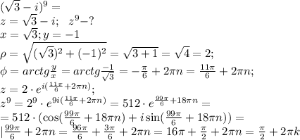 (\sqrt3-i)^9=\\z=\sqrt3-i;\ \ z^9-?\\x=\sqrt3; y=-1\\\rho=\sqrt{(\sqrt3)^2+(-1)^2}=\sqrt{3+1}=\sqrt4=2;\\\phi=arctg\frac y x=arctg\frac{-1}{\sqrt3}=-\frac\pi6+2\pi n=\frac{11\pi}{6}+2\pi n;\\z=2\cdot e^{i(\frac{11\pi}{6}+2\pi n)};\\z^9=2^9\cdot e^{9i(\frac{11\pi}{6}+2\pi n)}=512\cdot e^{\frac{99\pi}{6}+18\pi n}=\\=512\cdot(\cos(\frac{99\pi}{6}+18\pi n)+i\sin(\frac{99\pi}{6}+18\pi n))=\\|\frac{99\pi}{6}+2\pi n=\frac{96\pi}{6}+\frac{3\pi}{6}+2\pi n=16\pi +\frac\pi2+2\pi n=\frac\pi2+2\pi k\\