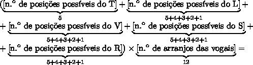 (\underbrace{[\text{n.\º\ de\ posi\c{c}\~oes poss\'iveis do T}]}_{5}+\underbrace{[\text{n.\º\ de\ posi\c{c}\~oes poss\'iveis do L}]}_{5+4+3+2+1}+\\ +\underbrace{[\text{n.\º\ de\ posi\c{c}\~oes poss\'iveis do V}]}_{5+4+3+2+1}+\underbrace{[\text{n.\º\ de\ posi\c{c}\~oes poss\'iveis do S}]}_{5+4+3+2+1}+\\+\underbrace{[\text{n.\º\ de\ posi\c{c}\~oes poss\'iveis do R}]}_{5+4+3+2+1})\times\underbrace{[\text{n.\º\ de\ arranjos das vogais}]}_{12}=