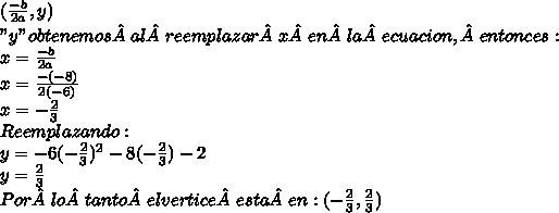 """( \frac{-b}{2a} , y)  \\  """"y"""" obtenemos al reemplazar x en la  ecuacion, entonces: \\ x=\frac{-b}{2a} \\ x=\frac{-(-8)}{2(-6)} \\ x=- \frac{2}{3}  \\ Reemplazando: \\ y=-6 (-\frac{2}{3})^{2} -8(-\frac{2}{3})-2 \\ y= \frac{2}{3} \\ Por lo tanto el vertice esta en: (-\frac{2}{3},\frac{2}{3})"""
