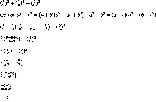 ( \frac{1}{2})^{3} + (\frac{1}{3})^3 - (\frac{5}{6})^3 \\ \\ we \ use\ a^3+b^3 = (a+b)(a^2-ab+b^2), \ \ a^3-b^3 = (a-b)(a^2+ab+b^2) \\ \\ (\frac{1}{2}+\frac{1}{3})(\frac{1}{2^2}-\frac{1}{2*3}+\frac{1}{3^2}) - (\frac{5}{6})^3 \\ \\ \frac{5}{6} (\frac{9-6+4}{4*9}) - (\frac{5}{6})^3 \\ \\ \frac{5}{6} (\frac{7}{6^2}) - (\frac{5}{6})^3 \\ \\ \frac{5}{6} [\frac{7}{6^2} - \frac{5^2}{6^2} ] \\ \\ \frac{5}{6} [\frac{7-25}{6^2}] \\ \\ \frac{- 5 * 18}{6*6*6} \\ \\ - \frac{5}{12}\\