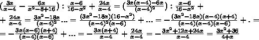 ( \frac{3x}{x-4}- \frac{6x}{x^2-8+16}) : \frac{x-6}{16-x^2}+ \frac{24x}{x-4} =(   \frac{3x(x-4)-6x}{(x-4)^2} ): \frac{x-6}{16-x^2} +\\+ \frac{24x}{x-4}= \frac{3x^2-18x}{(x-4)^2}...= \frac{(3x^2-18x)(16-x^2)}{(x-4)^2(x-6)}+...=- \frac{(3x^2-18x)(x-4)(x+4)}{(x-4)(x-4)(x-6)}+.=\\=  -  \frac{3x(x-6)(x+4)}{(x-4)(x-6)}+...= -\frac{3x(x+4)}{x-4} +  \frac{24x}{x-4} = -\frac{3x^2+12x+24x}{x-4} = \frac{3x^2+36}{4+x}