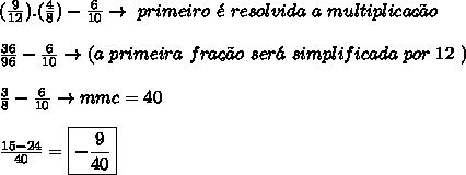 ( \frac{9}{12}). (\frac{4}{8})  -  \frac{6}{10}\to \ primeiro \  \'e  \ resolvida \ a \ multiplica\c{c}\~ao \\  \\  \frac{36}{96} -  \frac{6}{10}  \to (a \ primeira \ fra\c{c}\~ao \ ser\'a \ simplificada \ por \ 12 \ ) \\  \\  \frac{3}{8} -  \frac{6}{10}  \to mmc = 40 \\  \\  \frac{15-24}{40} = \boxed{ -\frac{9}{40} }