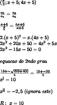 ( \frac{x}{2}; x+5; 4x+5)\\\\ \frac{a_2}{a_1}=\frac{a_3}{a_2}\\\\ \frac{x+5}{\frac{x}{2}}=\frac{4x+5}{x+5}\\\\ \ 2.(x+5)^2=x.(4x+5)\\2x^2+20x+50=4x^2+5x\\2x^2-15x-50=0\\\\ \ equacao\ do\ 2ndo\ grau\\\\ \frac{15+-\sqrt{225+400}}{4}=\frac{15+-25}{4}\\x^ =10\\\\x^{  }=-2,5\ (ignora\ este)\\\\R:\ x=10
