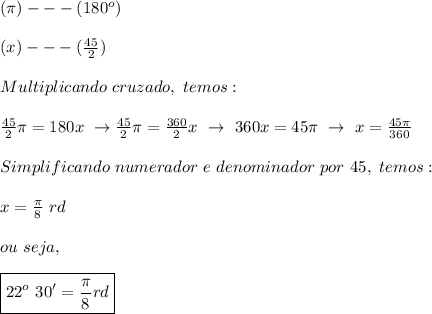 ( \pi)---(180 ^{o})\\\\(x)--- (\frac{45}{2})\\\\Multiplicando~cruzado,~temos:\\\\ \frac{45}{2} \pi =180x~\to \frac{45}{2} \pi = \frac{360}{2}x~\to~360x=45 \pi ~\to~x= \frac{45 \pi }{360}\\\\Simplificando~numerador~e~denominador~por~45,~temos:\\\\x= \frac{ \pi }{8}~rd\\\\ou~seja,\\\\\boxed{22 ^{o}~30'= \frac{ \pi }{8}rd}