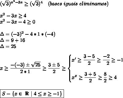 ( \sqrt{3})^{ x^{2} -3x} \geq ( \sqrt{3})^{4}~~~(bases~iguais~eliminamos)\\ x^{2} -3x \geq 4\ x^{2} -3x-4 \geq 0\\\Delta=(-3)^2-4*1*(-4)\\Delta=9+16\\Delta=25\\x \geq  \dfrac{-(-3)\pm \sqrt{25} }{2*1} \geq  \dfrac{3\pm5}{2}  \geq \begin{cases}x' \geq  \dfrac{3-5}{2} \geq  \dfrac{-2}{~~2} \geq -1\\x'' \geq  \dfrac{3+5}{2} \geq  \dfrac{8}{2} \geq 4    \end{cases}\\\\boxed{S=\left\{x\in~\mathbb{R}~|~4 \leq x \geq -1\right\}}