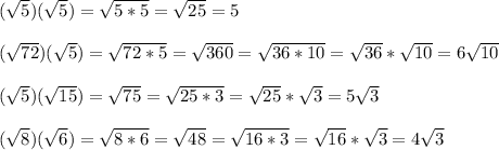 ( \sqrt{5}) (\sqrt{ 5})=\sqrt{5*5}=\sqrt{25}=5\\ \\( \sqrt{72}) (\sqrt{ 5})=\sqrt{72*5}=\sqrt{360}=\sqrt{36*10}=\sqrt{36}*\sqrt{10}=6\sqrt{10}\\ \\(\sqrt{ 5}) (\sqrt{15})=\sqrt{75}=\sqrt{25*3}=\sqrt{25}*\sqrt{3}=5\sqrt{3}\\ \\( \sqrt{8})(\sqrt{ 6})=\sqrt{8*6} =\sqrt{48} =\sqrt{16*3}=\sqrt{16}*\sqrt{3}=4\sqrt{3}