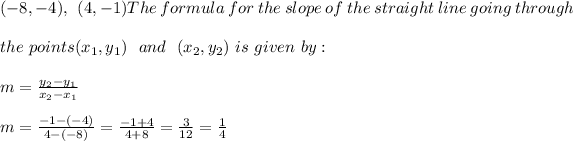 ( - 8, - 4 ), \ \ ( 4, - 1 )The \ formula \ for \ the \ slope \ of \ the \ straight \ line \ going \ through \\\\ the \ points (x _{1}, y _{1})\ \  and \ \ (x _{2}, y _{2}) \ is \ given \ by: \\ \\m= \frac{y_{2}-y_{1}}{x_{2}-x_{1} } \\ \\m=\frac{ -1-(-4)}{ 4-(-8)} = \frac{ -1 +4}{ 4+8 }= \frac{3}{12}=\frac{1}{4}