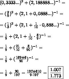 ( 0,3333...)^2 + ( 2,188888...)^{-1}=\\\\=(\frac39)^2+(2,1+0,0888...)^{-1}=\\\\=(\frac13)^2+(2,1+\frac1{10}\cdot0,888...)^{-1}=\\\\=\frac19+(2,1+\frac1{10}\cdot\frac89)^{-1}=\\\\=\frac19+(\frac{21}{10}+\frac8{90})^{-1}=\\\\=\frac19+(\frac{189+8}{90})^{-1}=\\\\=\frac19+\frac{90}{197}=\frac{197+810}{9\cdot197}=\boxed{\frac{1.007}{1.773}}