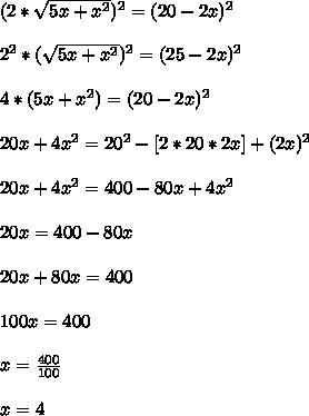 ( 2*\sqrt{5x+x^2} )^2=(20-2x)^2\\\\2^2*( \sqrt{5x+x^2})^2 =(25-2x)^2\\\\4*(5x+x^2)=(20-2x)^2\\\\20x+4x^2=20^2-[2*20*2x]+(2x)^2\\\\20x+4x^2=400-80x+4x^2\\\\20x=400-80x\\\\ 20x+80x=400\\\\100x=400\\\\x= \frac{400}{100} \\\\x=4