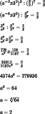 ( a^{-2} x  3^{2} )^{3} :   (\frac{3}{2})^{7} =  \frac{2}{3}  \\  \\ ( a^{-6} x  3^{6} ) :  \frac{ 3^{7} }{2^{7}} =  \frac{2}{3}  \\  \\   \frac{3^{6}}{a^{6}}  : \frac{ 3^{7} }{2^{7}} = \frac{2}{3} \\  \\ \frac{3^{6}}{a^{6}} x  \frac{ 2^{7} }{ 3^{7} } = \frac{2}{3} \\  \\  \frac{729}{a^{6}} x  \frac{128}{2187} =  \frac{2}{3}  \\  \\  \frac{93312}{2187a^{6}} =  \frac{2}{3}  \\  \\ 4374a^{6} = 279936 \\  \\ a^{6} = 64  \\  \\ a =  \sqrt[6]{64}  \\  \\ a = 2