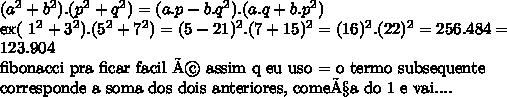( a^{2} + b^{2} ) . ( p^{2} + q^{2} ) =(a.p-b. q^{2} ) . (a.q+b. p^{2} )ex( 1^{2} + 3^{2} ) . ( 5^{2} + 7^{2} )  =  (5-21)  ^{2} . (7+15) { ^{2}  = (16) ^{2} . (22) ^{2} =256 . 484 =123.904fibonacci pra ficar facil é assim q eu uso = o termo subsequente corresponde a soma dos dois anteriores, começa do 1 e vai....