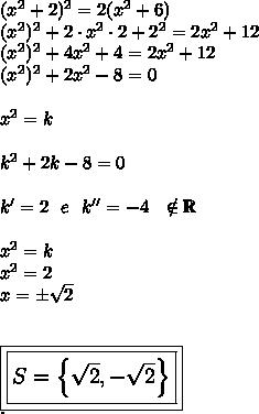 ( x^{2} +2)^2=2( x^{2} +6)\\(x^2)^2+2\cdot x^2\cdot2+2^2=2x^2+12\\(x^2)^2+4x^2+4=2x^2+12\\(x^2)^2+2x^2-8=0\\\\x^2=k\\\\k^2+2k-8=0\\\\k'=2~~e~~k''=-4~~\notin\mathbb{R}\\\\x^2=k\\x^2=2\\x=\pm \sqrt{2}\\\\\\\large\boxed{\boxed{S=\left\{ \sqrt{2},- \sqrt{2}\right\}}}\\.