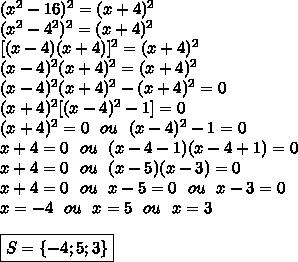 ( x^{2} -16) ^{2} = (x+4)^2\\( x^{2} -4^2) ^{2} = (x+4)^2\\\ [( x -4)(x+4)] ^{2} = (x+4)^2\\( x -4)^2(x+4) ^{2} = (x+4)^2\\( x -4)^2(x+4) ^{2} - (x+4)^2=0\\(x+4) ^{2}[( x -4)^2-1]=0\\(x+4)^2=0\ \ ou\ \ ( x -4)^2-1=0\\x+4=0\ \ ou\ \ (x -4-1)(x-4+1)=0\\x+4=0\ \ ou\ \ (x -5)(x-3)=0\\x+4=0\ \ ou\ \ x -5=0\ \ ou\ \ x-3=0\\x=-4\ \ ou\ \ x =5\ \ ou\ \ x=3\\\\\boxed{S=\{-4;5;3\}}