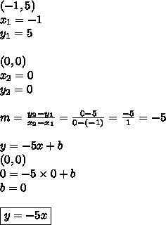 (-1,5) \\x_1=-1 \\ y_1=5 \\ \\(0,0) \\x_2=0 \\ y_2=0 \\ \\m=\frac{y_2-y_1}{x_2-x_1}=\frac{0-5}{0-(-1)}=\frac{-5}{1}=-5 \\ \\y=-5x+b \\(0,0) \\0=-5 \times 0 +b \\b=0 \\ \\\boxed{y=-5x}