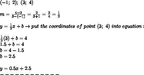 (-1;\ 2);\ (3;\ 4)\\\\m=\frac{4-2}{3-(-1)}=\frac{2}{3+1}=\frac{2}{4}=\frac{1}{2}\\\\y=\frac{1}{2}x+b\to put\ the\ coordinates\ of\ point\ (3;\ 4)\ into\ equation:\\\\\frac{1}{2}(3)+b=4\\1.5+b=4\\b=4-1.5\\b=2.5\\\\y=0.5x+2.5\\------------