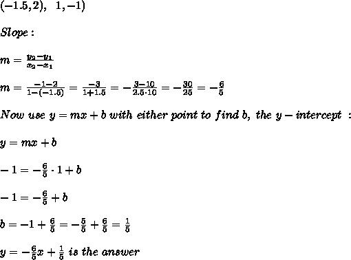 (-1.5,2) , \ \ \(1,-1)\\ \\Slope: \\ \\ m= \frac{y_{2}-y_{1}}{x_{2}-x_{1} }  \\ \\m=\frac{-1-2}{1-(-1.5)} = \frac{-3}{1+1.5}=-\frac{3-10}{2.5\cdot 10} =-\frac{30}{25}=-\frac{6}{5}\\ \\Now \  use \ y = mx + b \ with  \ either \  point \  to  \ find  \ b,  \ the \  y-intercept \ : \\ \\ y=mx+b \\ \\-1=-\frac{6}{5} \cdot 1+b\\ \\-1=- \frac{6}{5} +b \\ \\b=-1+\frac{6}{5}=-\frac{5}{5}+\frac{6}{5} =\frac{1}{5} \\ \\  y= - \frac{6}{5}x+ \frac{1}{5}\ is \  the \  answer
