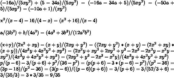 (-16a)/(5xy^2 )+(5-34a)/(5xy^2 )=(-16a-34a+5)/(5xy^2 )=(-50a+5)/(5xy^2 )=(-10a+1)/(xy^2 )\\x^2/(x-4)-16/(4-x)=(x^2+16)/(x-4)\\a/(3b^2 )+b/(4a^2 )=(4a^3+3b^3)/(12a^2 b^2 )\\(x+y)/(2x^2+xy)-(x+y)/(2xy+y^2 )=((2xy+y^2 )*(x+y)-(2x^2+xy)*(x+y))/(4x^3 y+4x^2 y^2+xy^3 )=(2x^2 y+xy^2+2xy^2+y^3-2x^3-2x^2 y-x^2 y-xy^2)/(4x^3 y+4x^2 y^2+xy^3 )=(2xy^2+y^3-2x^3-x^2 y)/(4x^3 y+4x^2 y^2+xy^3 )\\p/(p-6)-3/(p+6)+p^2/(36-p^2 )=(p(p+6)-3*(p-6)-p^2)/(p^2-36)=(3p-18)/(p^2-36)=(3(p-6))/((p-6)(p+6))=3/(p+6)=3/(5 2/3+6)=3/(35/3)=3*3/35=9/35