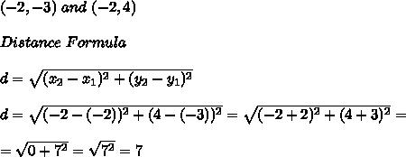 (-2,-3) \ and \ (-2,4) \\ \\Distance \ Formula \\ \\ d =\sqrt{(x_{2}-x_{1})^2 +(y_{2}-y_{1})^2} \\ \\ d =\sqrt{(-2-(-2))^2 +(4-(-3))^2} =\sqrt{(-2+2)^2 +(4+3)^2} =\\ \\=\sqrt{0+7^{2}}=\sqrt{7^2} =7