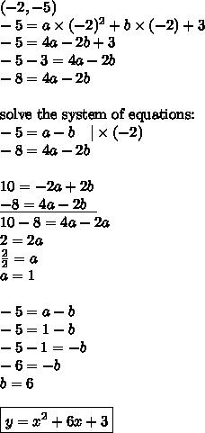 (-2,-5) \\-5=a \times (-2)^2+b \times (-2) + 3 \\-5=4a-2b+3 \\-5-3=4a-2b \\-8=4a-2b \\ \\\hbox{solve the system of equations:} \\-5=a-b \ \ \ |\times (-2) \\-8=4a-2b \\ \\10=-2a+2b \\\underline{-8=4a-2b \ \ } \\10-8=4a-2a \\2=2a \\\frac{2}{2}=a \\a=1 \\ \\-5=a-b \\-5=1-b \\-5-1=-b \\-6=-b \\b=6 \\ \\\boxed{y=x^2+6x+3}