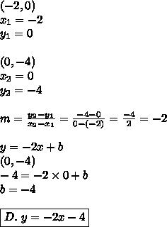 (-2,0) \\x_1=-2 \\ y_1=0 \\ \\ (0,-4) \\ x_2=0 \\ y_2=-4 \\ \\m=\frac{y_2-y_1}{x_2-x_1}=\frac{-4-0}{0-(-2)}=\frac{-4}{2}=-2 \\ \\y=-2x+b \\(0,-4) \\-4=-2 \times 0+ b\\b=-4 \\ \\\boxed{D. \ y=-2x-4}