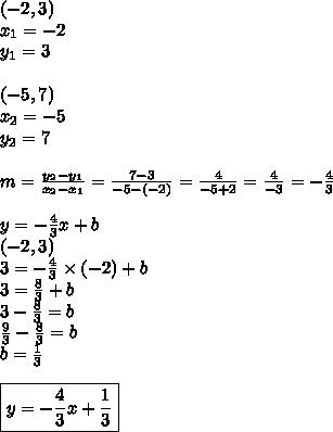 (-2,3) \\x_1=-2 \\ y_1=3 \\ \\(-5,7) \\x_2=-5 \\ y_2=7 \\ \\m=\frac{y_2-y_1}{x_2-x_1}=\frac{7-3}{-5-(-2)}=\frac{4}{-5+2}=\frac{4}{-3}=-\frac{4}{3} \\ \\y=-\frac{4}{3}x+b \\(-2,3) \\3=-\frac{4}{3} \times (-2)+b \\3=\frac{8}{3}+b \\3-\frac{8}{3}=b \\\frac{9}{3}-\frac{8}{3}=b \\b=\frac{1}{3} \\ \\ \boxed{y=-\frac{4}{3}x+\frac{1}{3}}