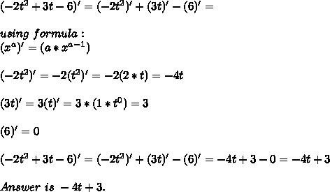 (-2t^2+3t-6)'=(-2t^2)'+(3t)'-(6)'=\\\\using\ formula:\\(x^a)'=(a*x^{a-1})\\\\(-2t^2)'=-2(t^2)'=-2(2*t)=-4t\\\\(3t)'=3(t)'=3*(1*t^0)=3\\\\(6)'=0\\\\\(-2t^2+3t-6)'=(-2t^2)'+(3t)'-(6)'=-4t+3-0=-4t+3\\\\Answer\ is\ -4t+3.