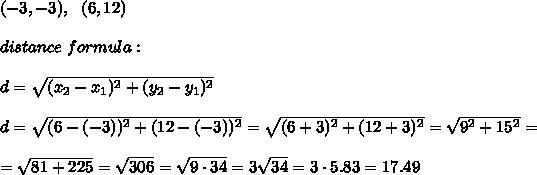 (-3, -3), \ \ (6, 12)\\ \\distance \ formula : \\ \\d =\sqrt{(x_{2}-x_{1})^2 +(y_{2}-y_{1})^2} \\ \\d =\sqrt{(6-(-3))^2 +(12-(-3) )^2} =\sqrt{(6+3)^2 +(12+3 )^2} =\sqrt{9^2+15^2}=\\ \\=\sqrt{81+225}=\sqrt{306}=\sqrt{9\cdot 34}=3\sqrt{34}=3\cdot 5.83= 17.49