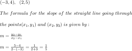 (-3,4) , \ \ (2,5)\\\\The \ formula \ for \ the \ slope \ of \ the \ straight \ line \ going \ through \\\\ the \ points (x _{1}, y _{1})\ and \ (x _{2}, y _{2}) \ is \ given \ by: \\ \\m= \frac{y_{2}-y_{1}}{x_{2}-x_{1} }\\\\ m= \frac{ 5-4}{2- (-3) }=\frac{ 1}{2+3 }= \frac{ 1}{5 }