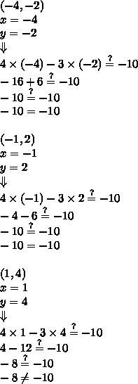 (-4,-2) \\x=-4 \\ y=-2 \\ \Downarrow \\4 \times (-4)-3 \times (-2) \stackrel{?}{=} -10 \\-16+6 \stackrel{?}{=} -10 \\-10 \stackrel{?}{=} -10 \\-10 = -10 \\ \\(-1,2) \\x=-1 \\ y=2 \\ \Downarrow \\4 \times (-1)- 3 \times 2 \stackrel{?}{=}-10 \\-4-6 \stackrel{?}{=} -10 \\-10 \stackrel{?}{=} -10 \\-10 = -10 \\ \\(1,4) \\x=1 \\ y=4 \\ \Downarrow \\4 \times 1-3 \times 4 \stackrel{?}{=} -10 \\4-12 \stackrel{?}{=} -10 \\-8 \stackrel{?}{=} -10 \\-8 \not= -10