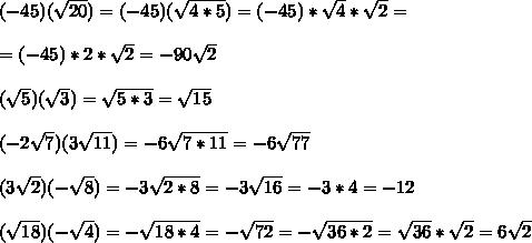 (-45)( \sqrt{20})=(-45)( \sqrt{4*5})=(-45) * \sqrt{4}*\sqrt{2}=\\ \\=(-45) *2*\sqrt{2}=-90\sqrt{2}\\ \\( \sqrt{5}) ( \sqrt{3})=\sqrt{5*3}=\sqrt{15}\\ \\(-2 \sqrt{7}) (3 \sqrt{11})=-6\sqrt{7*11}=-6\sqrt{77}\\ \\(3 \sqrt{2}) (-\sqrt{ 8})=-3\sqrt{2*8}=-3\sqrt{16}=-3*4=-12\\ \\( \sqrt{18}) (-\sqrt{ 4})= -\sqrt{18*4}=-\sqrt{72}=-\sqrt{36*2}=\sqrt{36}*\sqrt{2}=6\sqrt{2}